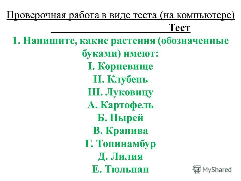 Проверочная работа в виде теста (на компьютере) Тест 1. Напишите, какие растения (обозначенные буками) имеют: I. Корневище II. Клубень III. Луковицу A. Картофель Б. Пырей B. Крапива Г. Топинамбур Д. Лилия Е. Тюльпан