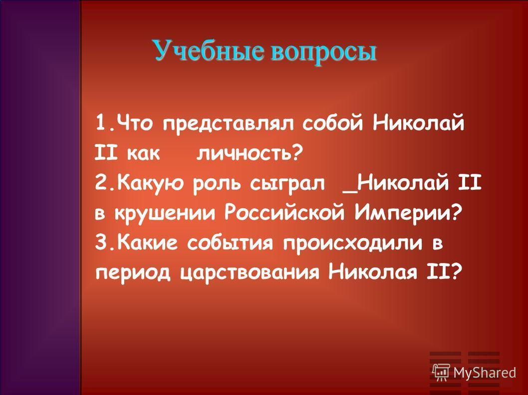 Учебные вопросы 1.Что представлял собой Николай II как личность? 2.Какую роль сыграл _Николай II в крушении Российской Империи? 3.Какие события происходили в период царствования Николая II?