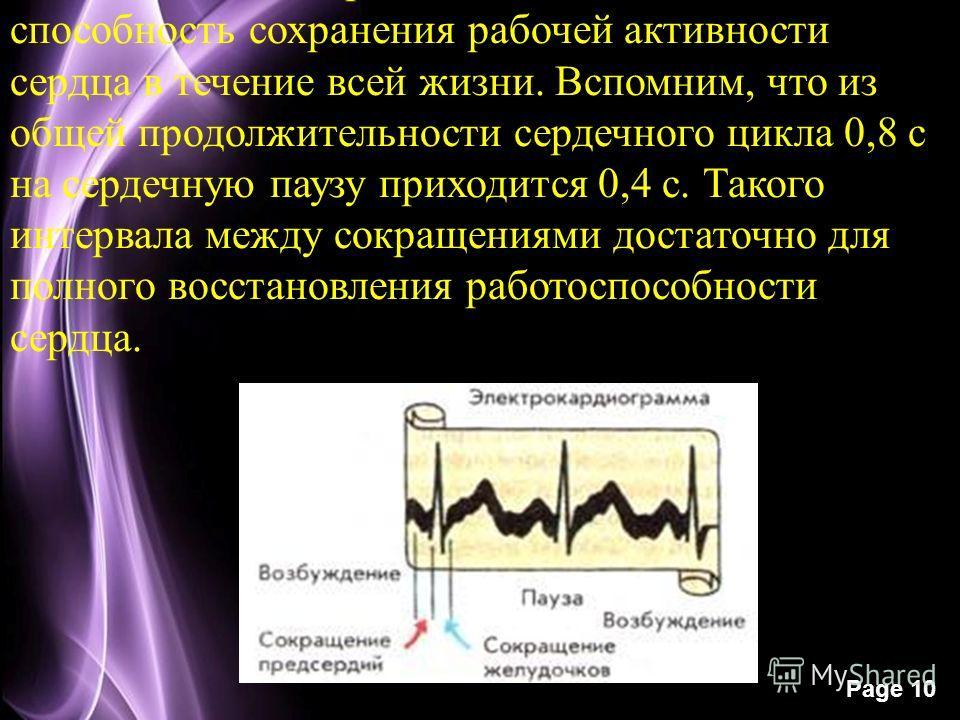 Page 10 В особенностях сердечного цикла заключена способность сохранения рабочей активности сердца в течение всей жизни. Вспомним, что из общей продолжительности сердечного цикла 0,8 с на сердечную паузу приходится 0,4 с. Такого интервала между сокра