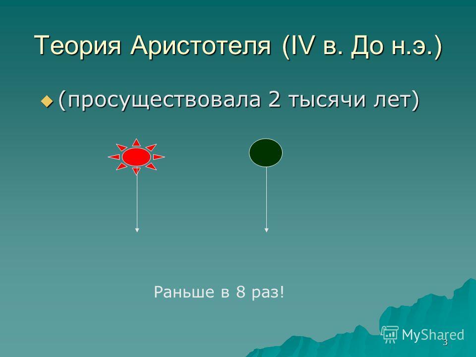 3 Теория Аристотеля (IV в. До н.э.) (просуществовала 2 тысячи лет) (просуществовала 2 тысячи лет) Раньше в 8 раз!