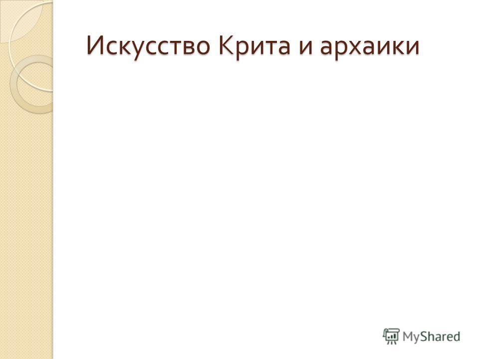 Искусство Крита и архаики Искусство Крита и архаики