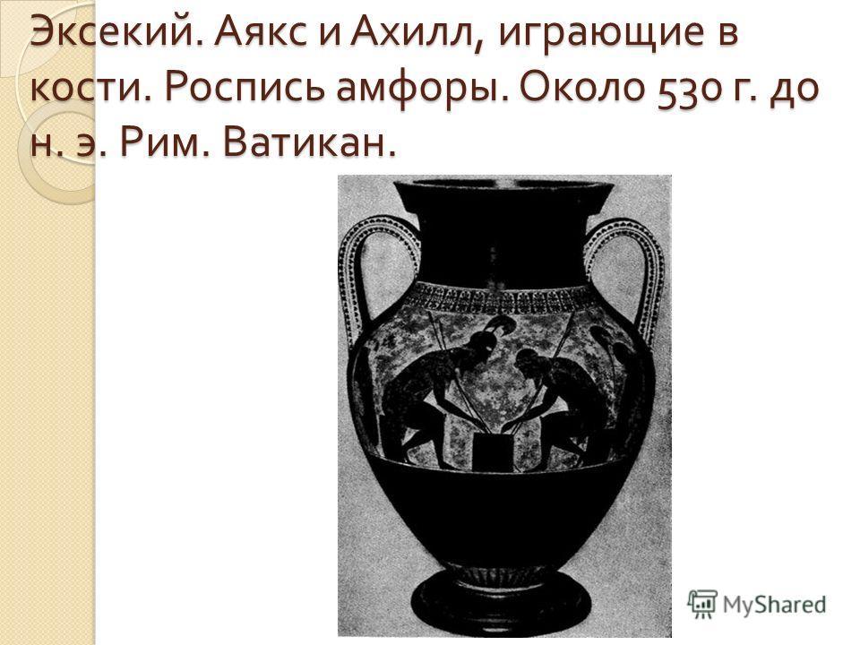 Эксекий. Аякс и Ахилл, играющие в кости. Роспись амфоры. Около 530 г. до н. э. Рим. Ватикан.