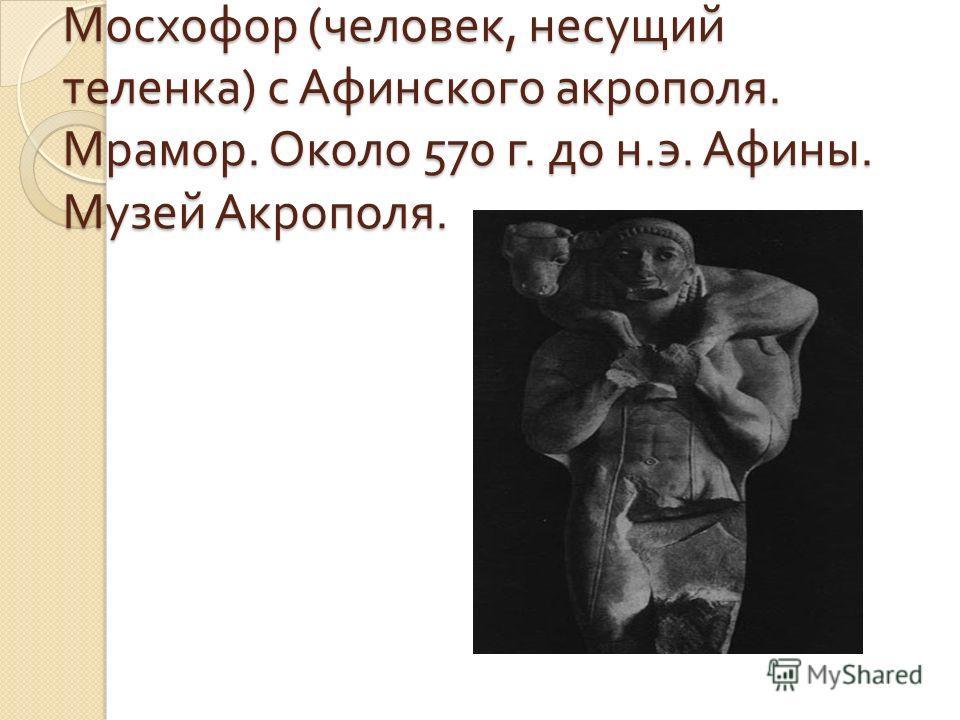 Мосхофор ( человек, несущий теленка ) с Афинского акрополя. Мрамор. Около 570 г. до н. э. Афины. Музей Акрополя.