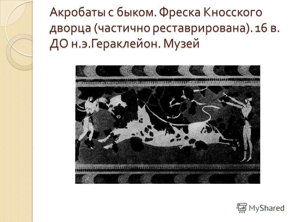 Акробаты с быком. Фреска Кносского дворца ( частично реставрирована ). 16 в. ДО н. э. Гераклейон. Музей