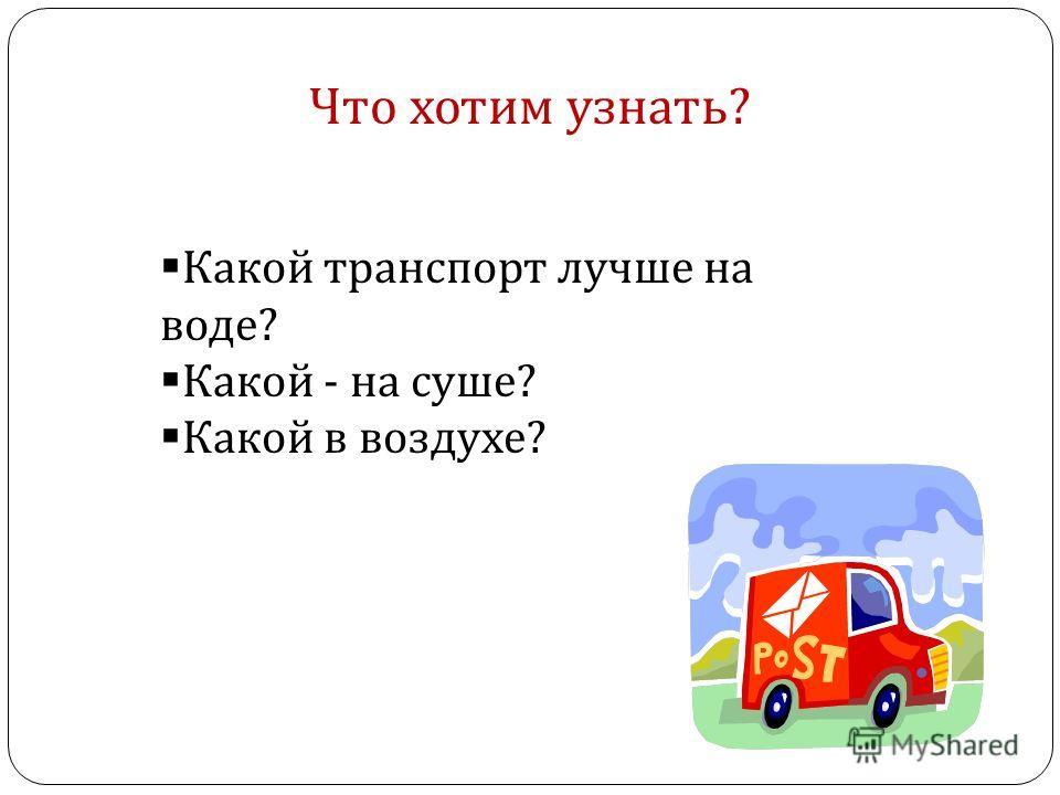 Что хотим узнать? Какой транспорт лучше на воде? Какой - на суше? Какой в воздухе?