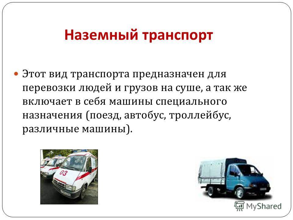 Наземный транспорт Этот вид транспорта предназначен для перевозки людей и грузов на суше, а так же включает в себя машины специального назначения ( поезд, автобус, троллейбус, различные машины ).