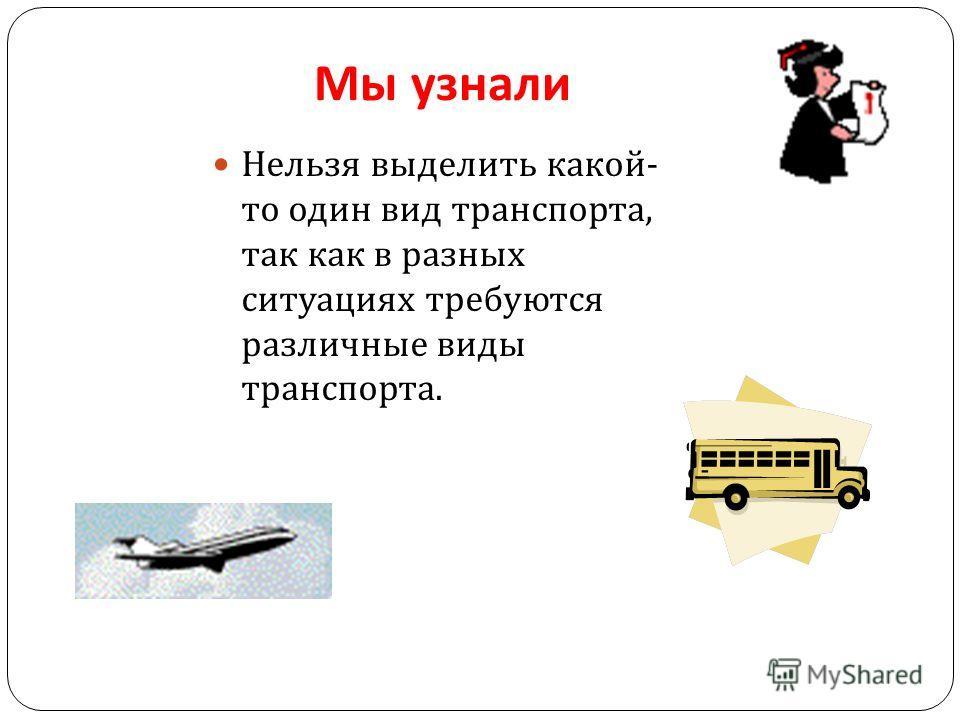 Мы узнали Нельзя выделить какой - то один вид транспорта, так как в разных ситуациях требуются различные виды транспорта.