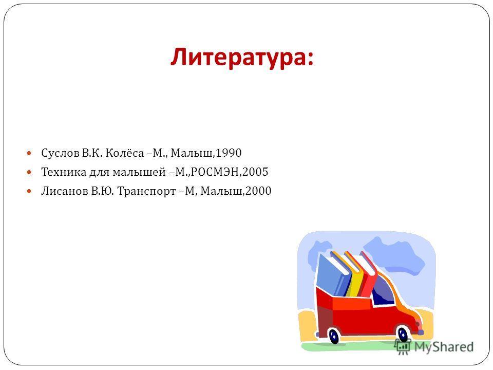 Литература : Суслов В. К. Колёса – М., Малыш,1990 Техника для малышей – М., РОСМЭН,2005 Лисанов В. Ю. Транспорт – М, Малыш,2000