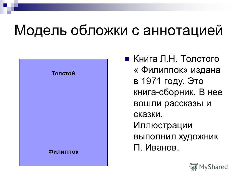 Модель обложки с аннотацией Толстой Филиппок Книга Л.Н. Толстого « Филиппок» издана в 1971 году. Это книга-сборник. В нее вошли рассказы и сказки. Иллюстрации выполнил художник П. Иванов.