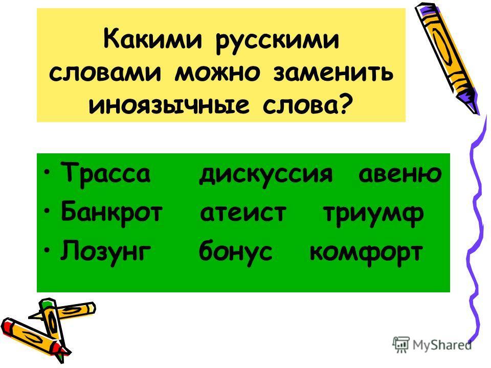 Какими русскими словами можно заменить иноязычные слова? Трасса дискуссия авеню Банкрот атеист триумф Лозунг бонус комфорт