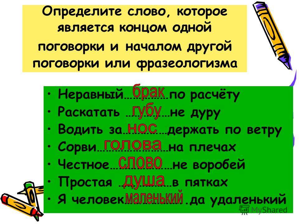 Определите слово, которое является концом одной поговорки и началом другой поговорки или фразеологизма Неравный……………по расчёту Раскатать ……………не дуру Водить за……………держать по ветру Сорви……………………на плечах Честное…………………не воробей Простая ………………в пятка