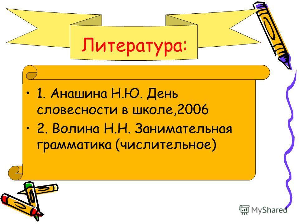 1. Анашина Н.Ю. День словесности в школе,2006 2. Волина Н.Н. Занимательная грамматика (числительное) Литература: