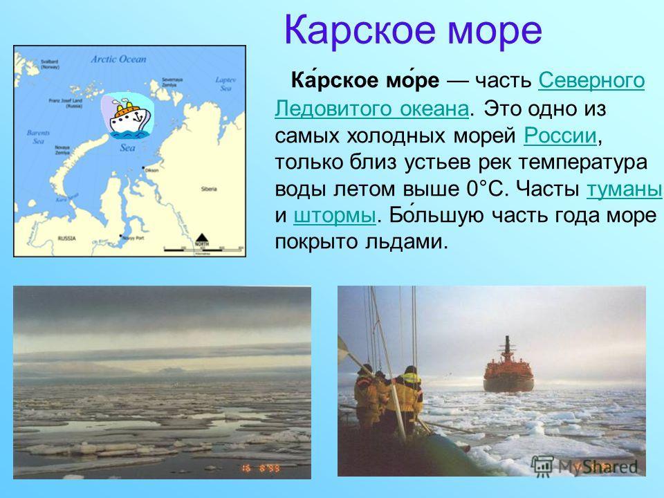 Карское море Ка́рское мо́ре часть Северного Ледовитого океана. Это одно из самых холодных морей России, только близ устьев рек температура воды летом выше 0°C. Часты туманы и штормы. Бо́льшую часть года море покрыто льдами.Северного Ледовитого океана