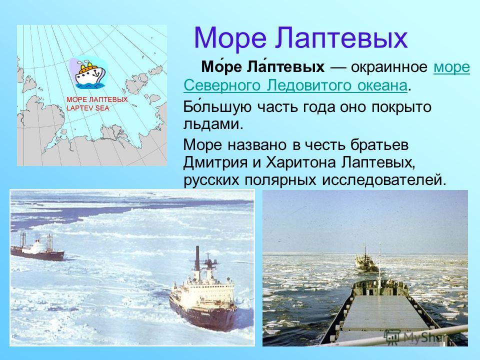 Море Лаптевых Мо́ре Ла́птевых окраинное море Северного Ледовитого океана.море Северного Ледовитого океана Бо́льшую часть года оно покрыто льдами. Море названо в честь братьев Дмитрия и Харитона Лаптевых, русских полярных исследователей.