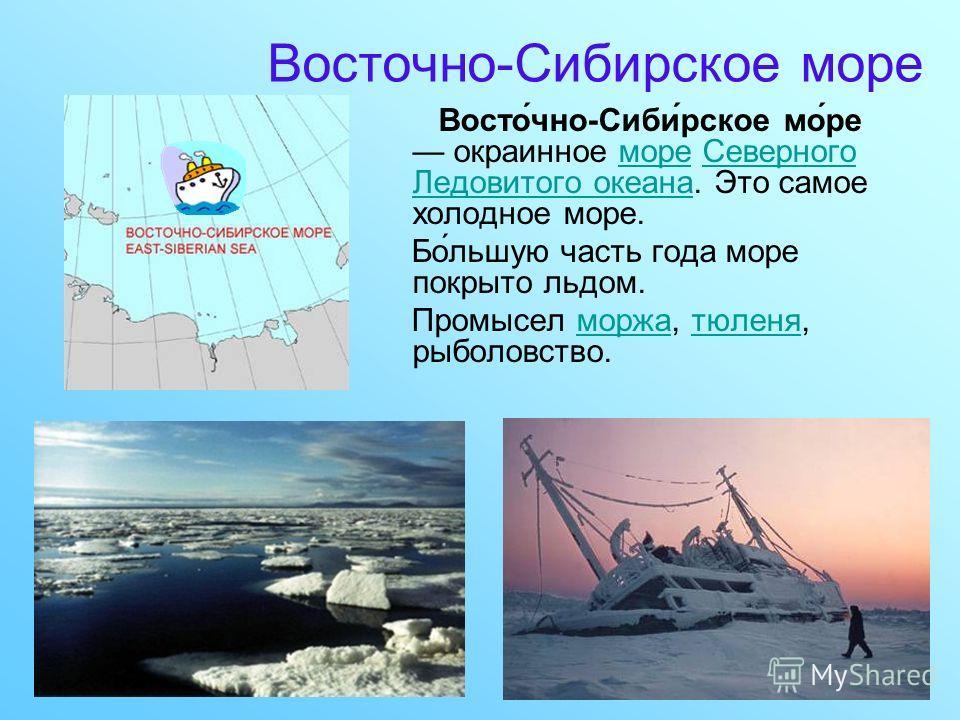 Восточно-Сибирское море Восто́чно-Сиби́рское мо́ре окраинное море Северного Ледовитого океана. Это самое холодное море.мореСеверного Ледовитого океана Бо́льшую часть года море покрыто льдом. Промысел моржа, тюленя, рыболовство.моржатюленя