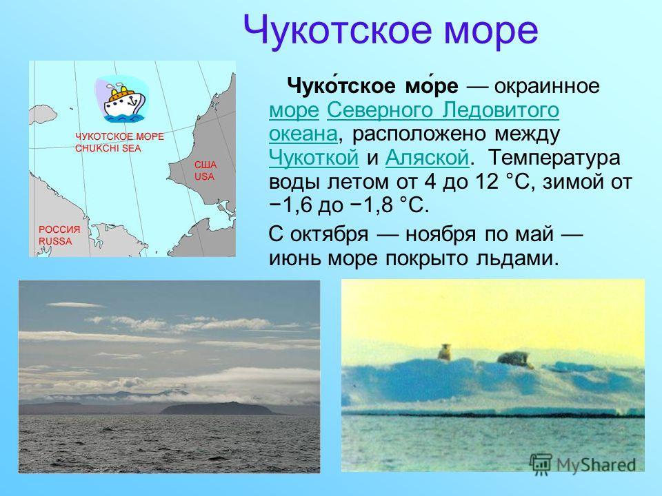 Чукотское море Чуко́тское мо́ре окраинное море Северного Ледовитого океана, расположено между Чукоткой и Аляской. Температура воды летом от 4 до 12 °C, зимой от 1,6 до 1,8 °C. мореСеверного Ледовитого океана ЧукоткойАляской С октября ноября по май ию