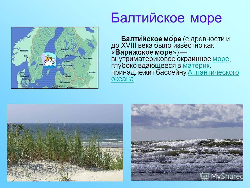Балтийское море Балти́йское мо́ре (c древности и до XVIII века было известно как «Варяжское море») внутриматериковое окраинное море, глубоко вдающееся в материк. принадлежит бассейну Атлантического океана.морематерикАтлантического океана