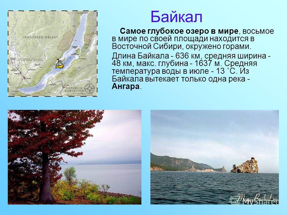 Байкал Cамое глубокое озеро в мире, восьмое в мире по своей площади находится в Восточной Сибири, окружено горами. Длина Байкала - 636 км, средняя ширина - 48 км, макс. глубина - 1637 м. Средняя температура воды в июле - 13 ˚С. Из Байкала вытекает то