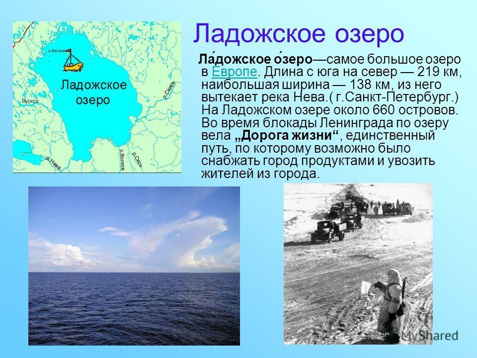 Ладожское озеро Ла́дожское о́зеросамое большое озеро в Европе. Длина с юга на север 219 км, наибольшая ширина 138 км, из него вытекает река Нева.( г.Санкт-Петербург.) На Ладожском озере около 660 островов. Во время блокады Ленинграда по озеру вела До