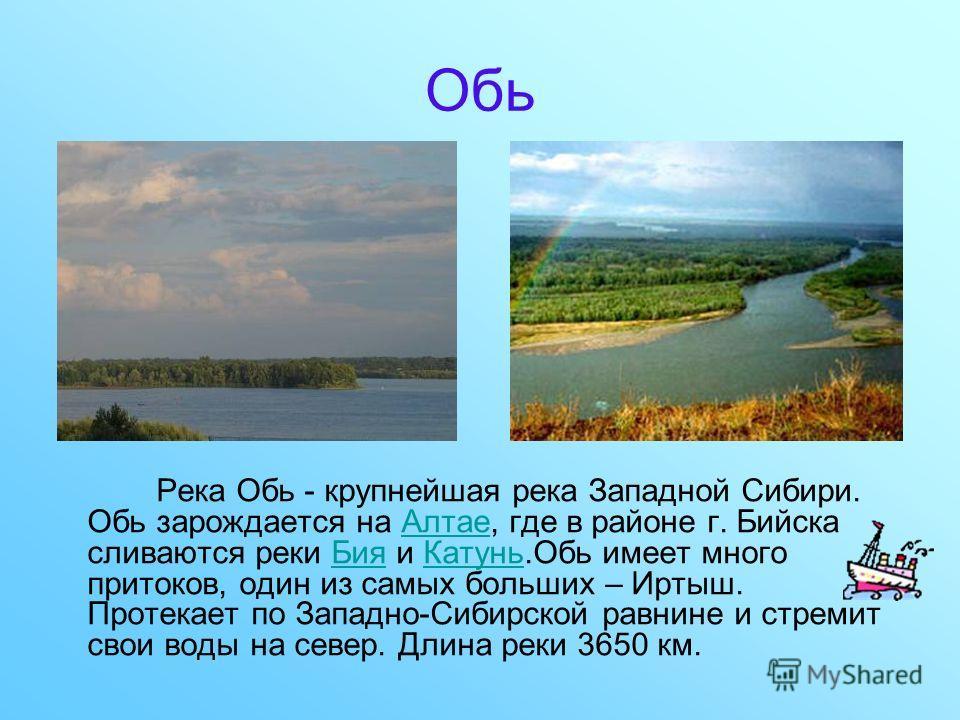 Обь Река Обь - крупнейшая река Западной Сибири. Обь зарождается на Алтае, где в районе г. Бийска сливаются реки Бия и Катунь.Обь имеет много притоков, один из самых больших – Иртыш. Протекает по Западно-Сибирской равнине и стремит свои воды на север.