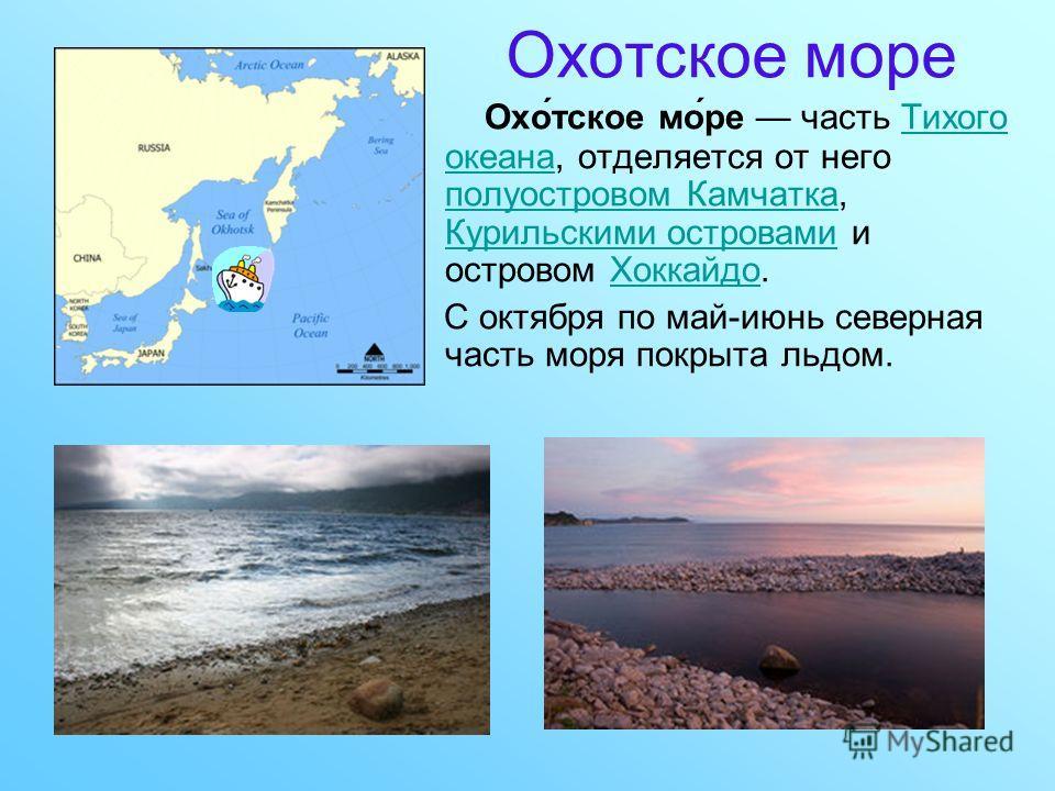 Охотское море Охо́тское мо́ре часть Тихого океана, отделяется от него полуостровом Камчатка, Курильскими островами и островом Хоккайдо.Тихого океана полуостровом Камчатка Курильскими островамиХоккайдо С октября по май-июнь северная часть моря покрыта