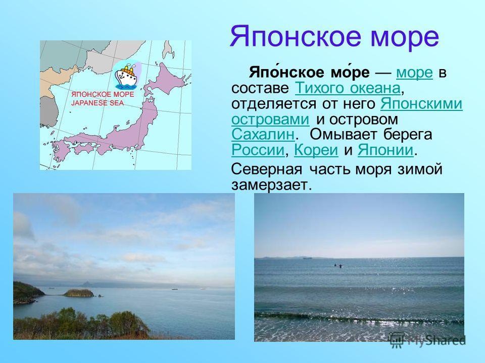 Японское море Япо́нское мо́ре море в составе Тихого океана, отделяется от него Японскими островами и островом Сахалин. Омывает берега России, Кореи и Японии.мореТихого океанаЯпонскими островами Сахалин РоссииКореиЯпонии Северная часть моря зимой заме