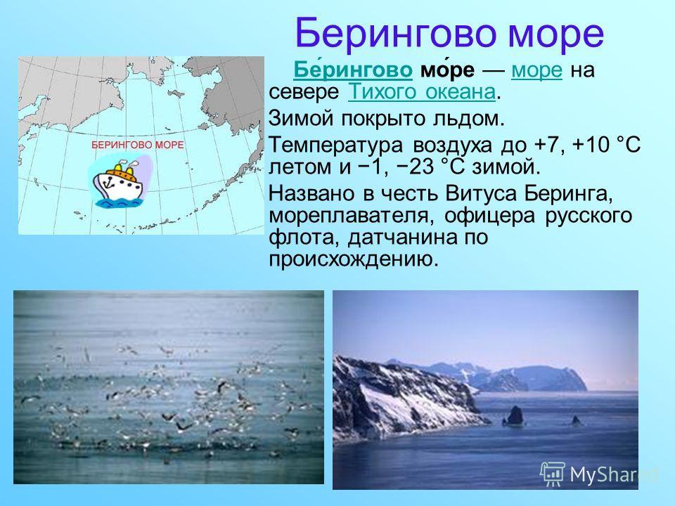 Берингово море Бе́рингово мо́ре море на севере Тихого океана.Бе́ринговомореТихого океана Зимой покрыто льдом. Температура воздуха до +7, +10 °C летом и 1, 23 °C зимой. Названо в честь Витуса Беринга, мореплавателя, офицера русского флота, датчанина п
