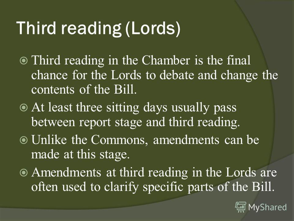 Third reading (Lords) Third reading in the Chamber is the final chance for the Lords to debate and change the contents of the Bill. At least three sitting days usually pass between report stage and third reading. Unlike the Commons, amendments can be