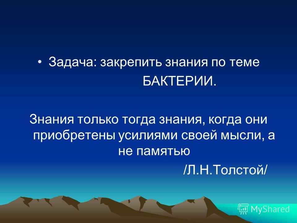 Задача: закрепить знания по теме БАКТЕРИИ. Знания только тогда знания, когда они приобретены усилиями своей мысли, а не памятью /Л.Н.Толстой/