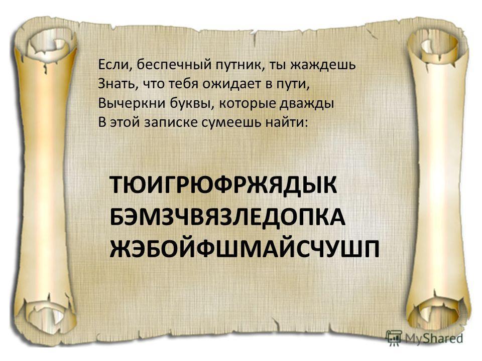 Если, беспечный путник, ты жаждешь Знать, что тебя ожидает в пути, Вычеркни буквы, которые дважды В этой записке сумеешь найти: ТЮИГРЮФРЖЯДЫК БЭМЗЧВЯЗЛЕДОПКА ЖЭБОЙФШМАЙСЧУШП