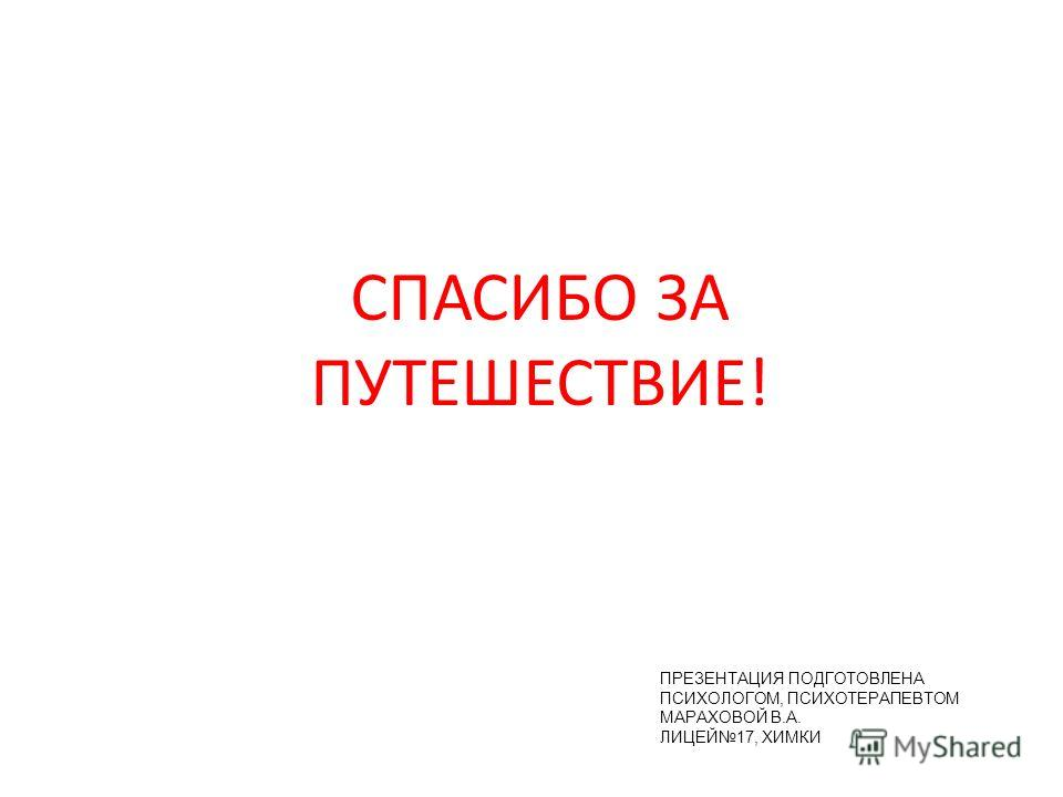 ПРЕЗЕНТАЦИЯ ПОДГОТОВЛЕНА ПСИХОЛОГОМ, ПСИХОТЕРАПЕВТОМ МАРАХОВОЙ В.А. ЛИЦЕЙ17, ХИМКИ СПАСИБО ЗА ПУТЕШЕСТВИЕ!