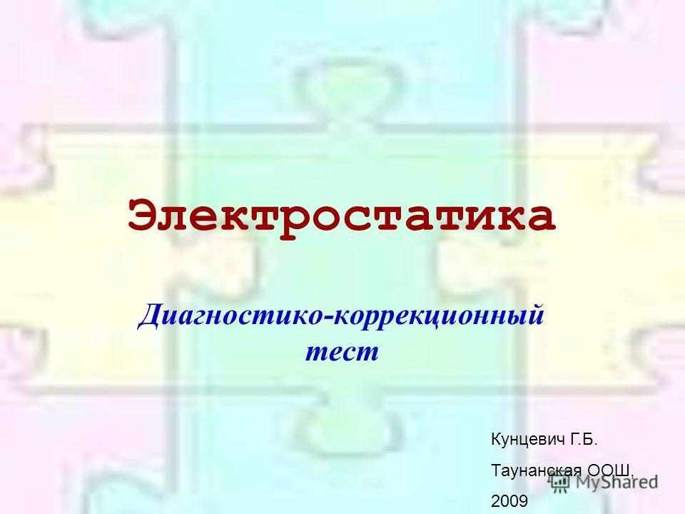 Электростатика Диагностико-коррекционный тест Кунцевич Г.Б. Таунанская ООШ, 2009