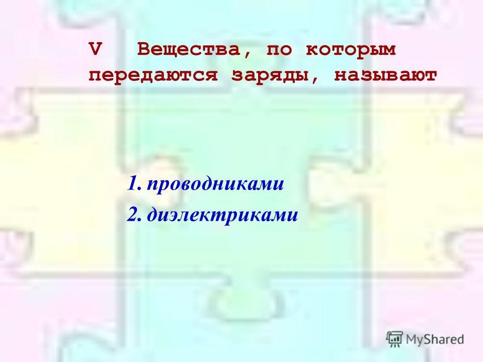 VВещества, по которым передаются заряды, называют 1.проводниками 2.диэлектриками
