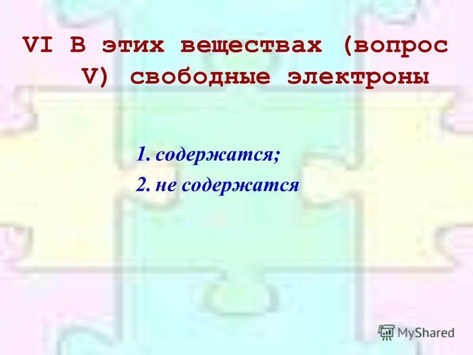 VIВ этих веществах (вопрос V) свободные электроны 1.содержатся; 2.не содержатся