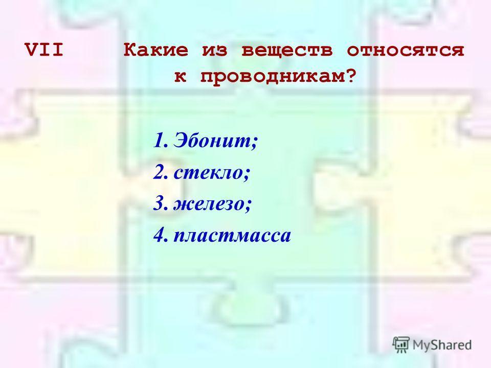 VIIКакие из веществ относятся к проводникам? 1.Эбонит; 2.стекло; 3.железо; 4.пластмасса