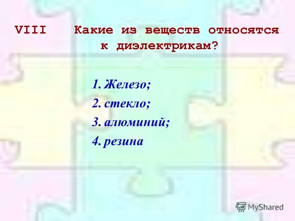VIIIКакие из веществ относятся к диэлектрикам? 1.Железо; 2.стекло; 3.алюминий; 4.резина