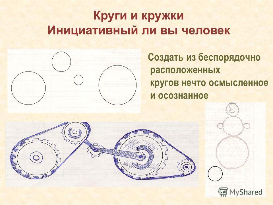 Создать из беспорядочно расположенных кругов нечто осмысленное и осознанное Круги и кружки Инициативный ли вы человек