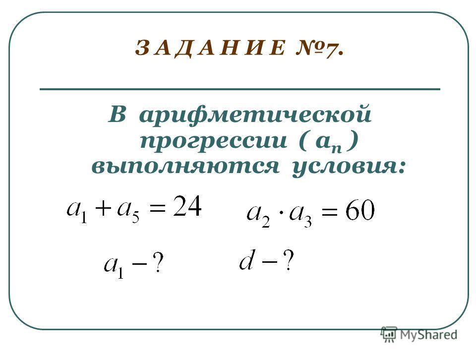 З А Д А Н И Е 7. В арифметической прогрессии ( а п ) выполняются условия: