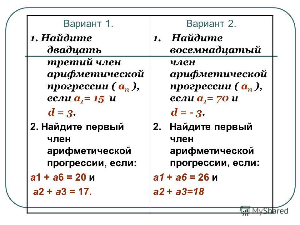 Вариант 1. 1. Найдите двадцать третий член арифметической прогрессии ( а п ), если а 1 = 15 и d = 3. 2. Найдите первый член арифметической прогрессии, если: а1 + а6 = 20 и a2 + a3 = 17. Вариант 2. 1. Найдите восемнадцатый член арифметической прогресс