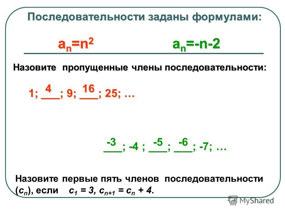 Последовательности заданы формулами: Последовательности заданы формулами: a n =n 2 a n =-n-2 Назовите пропущенные члены последовательности: 1; ___; 9; ___; 25; … 1; ___; 9; ___; 25; … ___; -4 ; ___; ___; -7; … 4 16 4 16 -3 -5 -6 Назовите первые пять