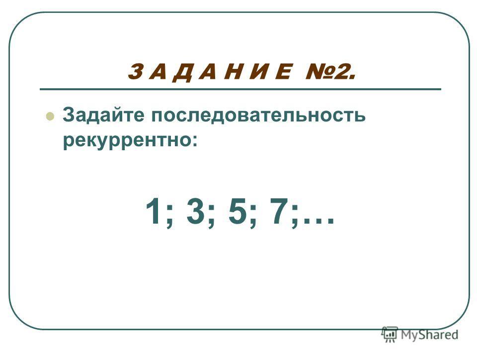 З А Д А Н И Е 2. Задайте последовательность рекуррентно: 1; 3; 5; 7;…