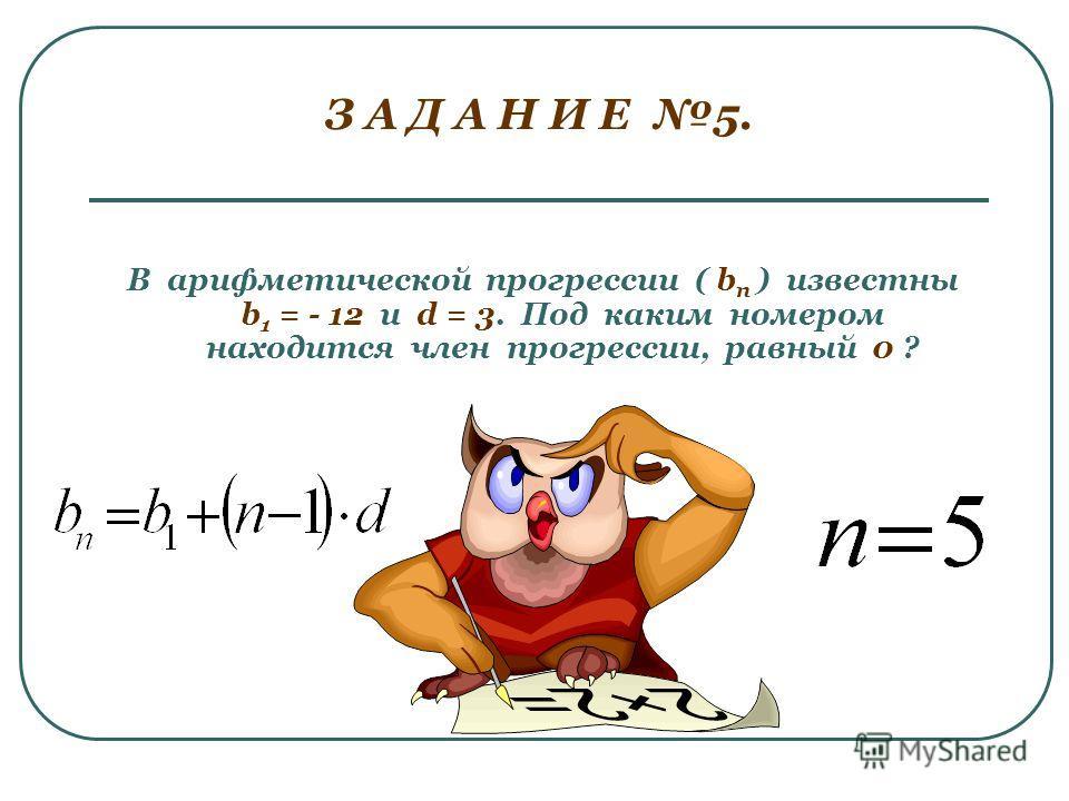 З А Д А Н И Е 5. В арифметической прогрессии ( b п ) известны b 1 = - 12 и d = 3. Под каким номером находится член прогрессии, равный 0 ?