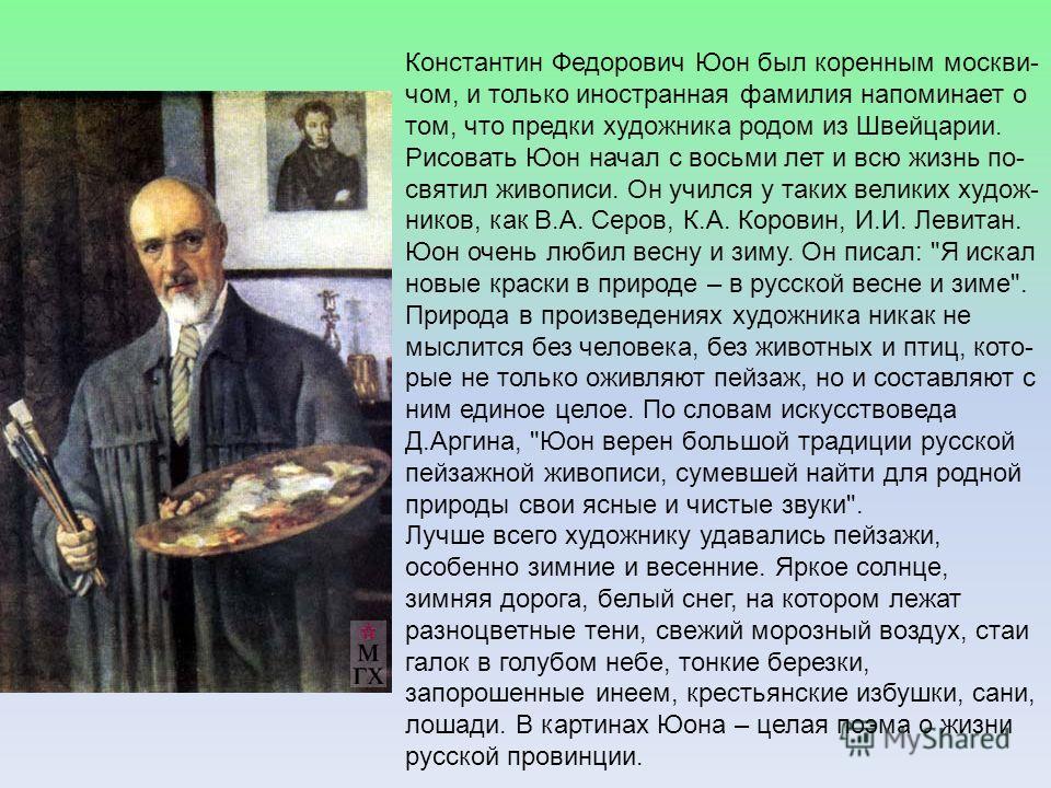 Константин Федорович Юон был коренным москви- чом, и только иностранная фамилия напоминает о том, что предки художника родом из Швейцарии. Рисовать Юон начал с восьми лет и всю жизнь по- святил живописи. Он учился у таких великих худож- ников, как В.