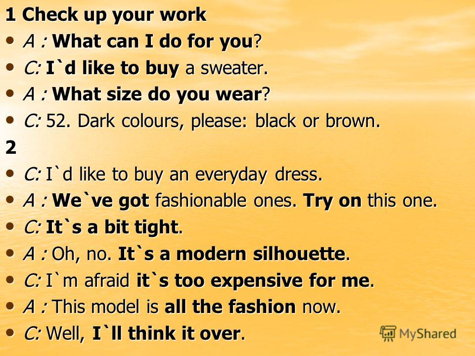 1 Check up your work A : What can I do for you? A : What can I do for you? C: I`d like to buy a sweater. C: I`d like to buy a sweater. A : What size do you wear? A : What size do you wear? C: 52. Dark colours, please: black or brown. C: 52. Dark colo