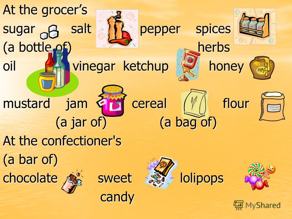 At the grocers sugar salt pepper spices (a bottle of) herbs oil vinegar ketchup honey mustard jam cereal flour (a jar of) (a bag of) (a jar of) (a bag of) At the confectioner's (a bar of) chocolate sweet lolipops candy candy