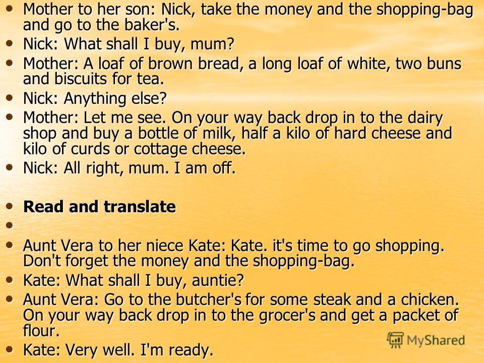 Mother to her son: Nick, take the money and the shopping-bag and go to the baker's. Mother to her son: Nick, take the money and the shopping-bag and go to the baker's. Nick: What shall I buy, mum? Nick: What shall I buy, mum? Mother: A loaf of brown