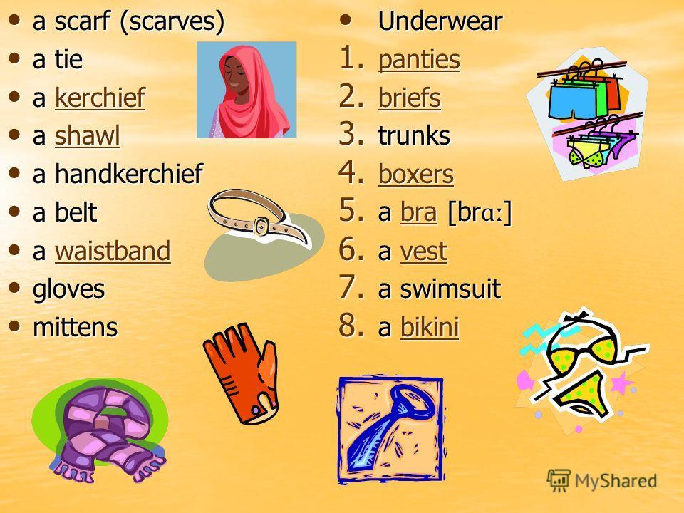 a scarf (scarves) a scarf (scarves) a tie a tie a kerchief a kerchiefkerchief a shawl a shawlshawl a handkerchief a handkerchief a belt a belt a waistband a waistbandwaistband gloves gloves mittens mittens Underwear Underwear 1. panties panties 2. br