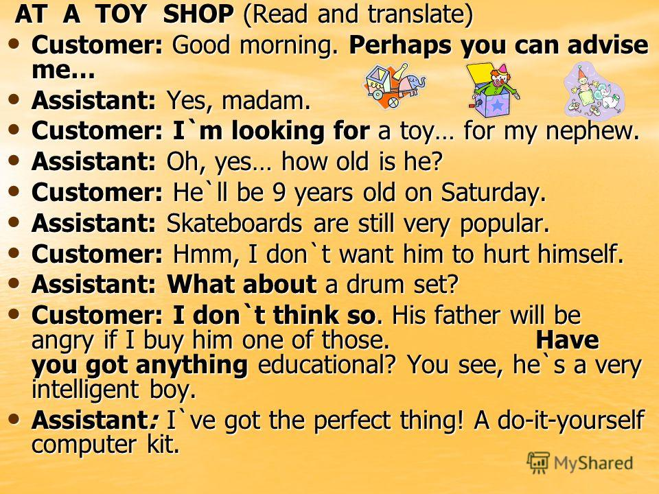AT A TOY SHOP (Read and translate) AT A TOY SHOP (Read and translate) Customer: Good morning. Perhaps you can advise me… Customer: Good morning. Perhaps you can advise me… Assistant: Yes, madam. Assistant: Yes, madam. Customer: I`m looking for a toy…