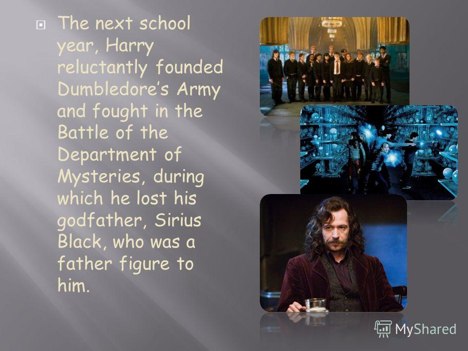 The next school year, Harry reluctantly founded Dumbledores Army and fought in the Battle of the Department of Mysteries, during which he lost his godfather, Sirius Black, who was a father figure to him.