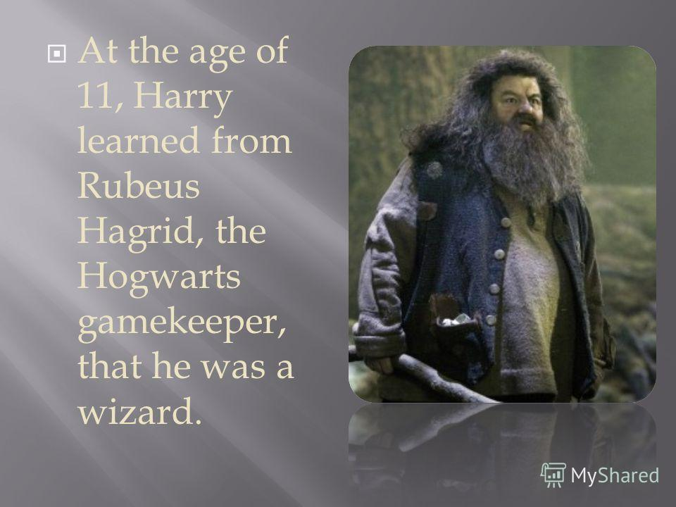 At the age of 11, Harry learned from Rubeus Hagrid, the Hogwarts gamekeeper, that he was a wizard.